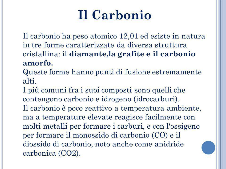 Il Carbonio Il carbonio ha peso atomico 12,01 ed esiste in natura in tre forme caratterizzate da diversa struttura cristallina: il diamante,la grafite