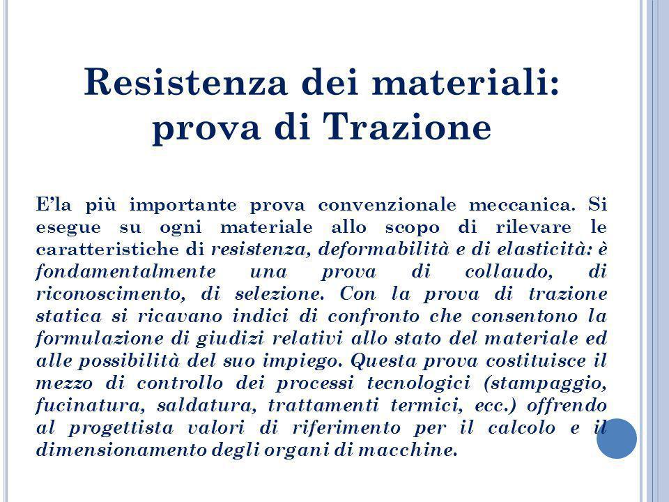 Resistenza dei materiali: prova di Trazione Ela più importante prova convenzionale meccanica. Si esegue su ogni materiale allo scopo di rilevare le ca