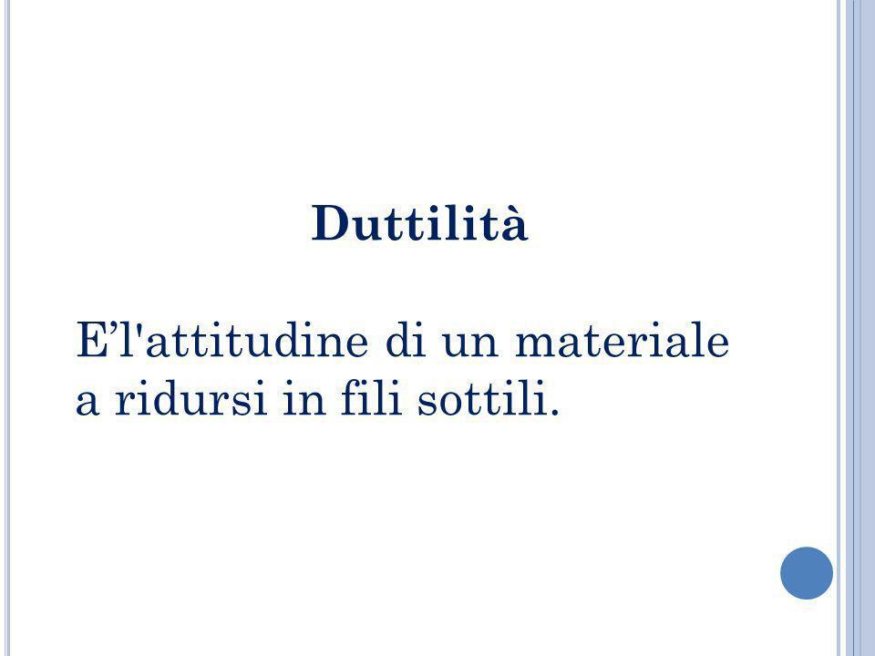 Duttilità El'attitudine di un materiale a ridursi in fili sottili.