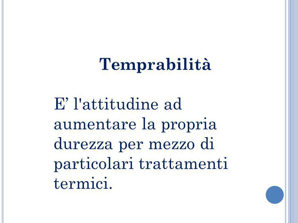 Temprabilità E l'attitudine ad aumentare la propria durezza per mezzo di particolari trattamenti termici.