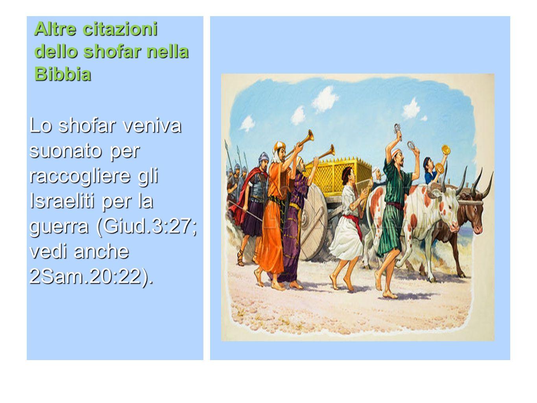 Altre citazioni dello shofar nella Bibbia Lo shofar veniva suonato per raccogliere gli Israeliti per la guerra (Giud.3:27; vedi anche 2Sam.20:22).