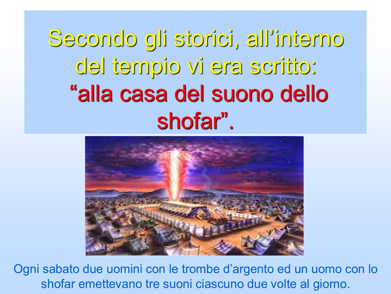 Secondo gli storici, allinterno del tempio vi era scritto: alla casa del suono dello shofar. Ogni sabato due uomini con le trombe dargento ed un uomo