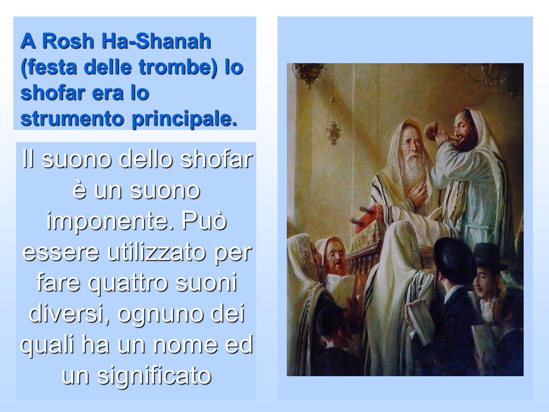 A Rosh Ha-Shanah (festa delle trombe) lo shofar era lo strumento principale. Il suono dello shofar è un suono imponente. Può essere utilizzato per far