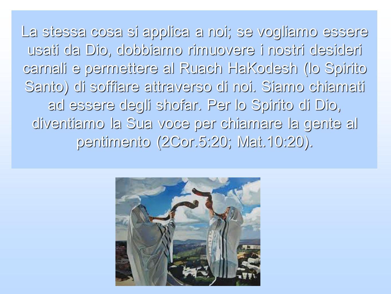 La stessa cosa si applica a noi; se vogliamo essere usati da Dio, dobbiamo rimuovere i nostri desideri carnali e permettere al Ruach HaKodesh (lo Spir