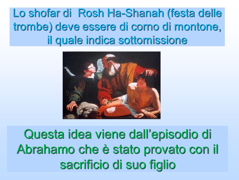 Lo shofar di Rosh Ha-Shanah (festa delle trombe) deve essere di corno di montone, il quale indica sottomissione Questa idea viene dallepisodio di Abra