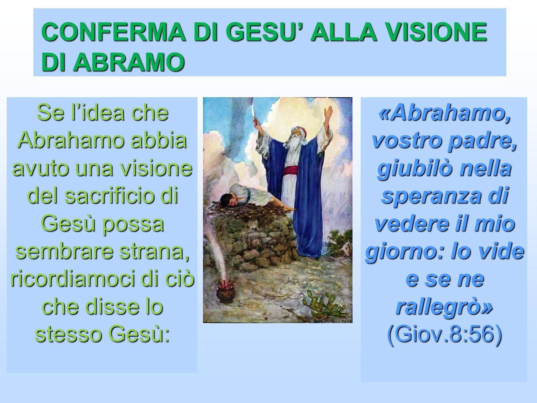 CONFERMA DI GESU ALLA VISIONE DI ABRAMO «Abrahamo, vostro padre, giubilò nella speranza di vedere il mio giorno: lo vide e se ne rallegrò» (Giov.8:56)