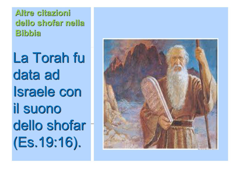 Altre citazioni dello shofar nella Bibbia La Torah fu data ad Israele con il suono dello shofar (Es.19:16).