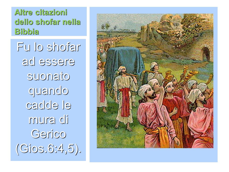 Altre citazioni dello shofar nella Bibbia Fu lo shofar ad essere suonato quando cadde le mura di Gerico (Gios.6:4,5).