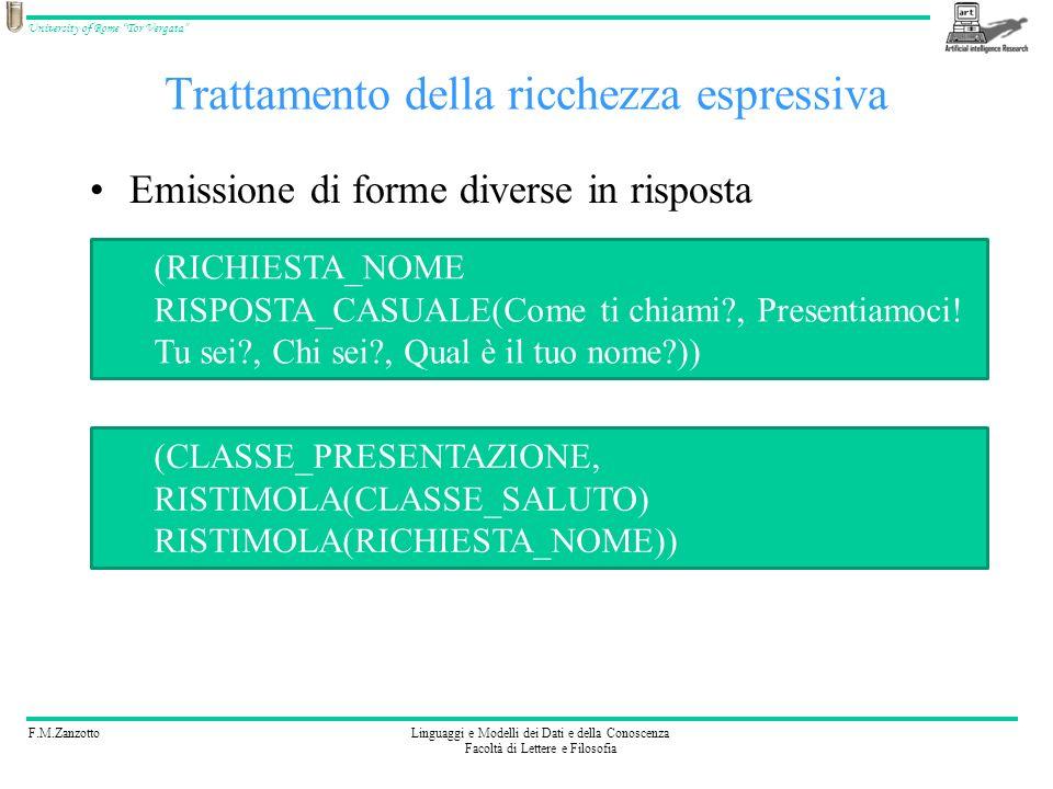 F.M.ZanzottoLinguaggi e Modelli dei Dati e della Conoscenza Facoltà di Lettere e Filosofia University of Rome Tor Vergata Trattamento della ricchezza espressiva Emissione di forme diverse in risposta Classe: CLASSE_SALUTO Forme: Buongiorno, Salve, Ciao (CLASSE_SALUTO, RISPOSTA_CASUALE(Buongiorno, Salve, Ciao))