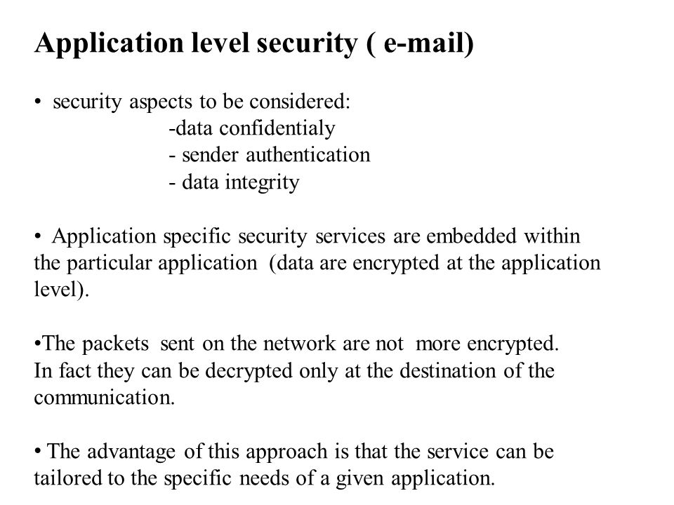 Application level security ( e-mail) security aspects to be considered: -data confidentialy - sender authentication - data integrity Application specific security services are embedded within the particular application (data are encrypted at the application level).