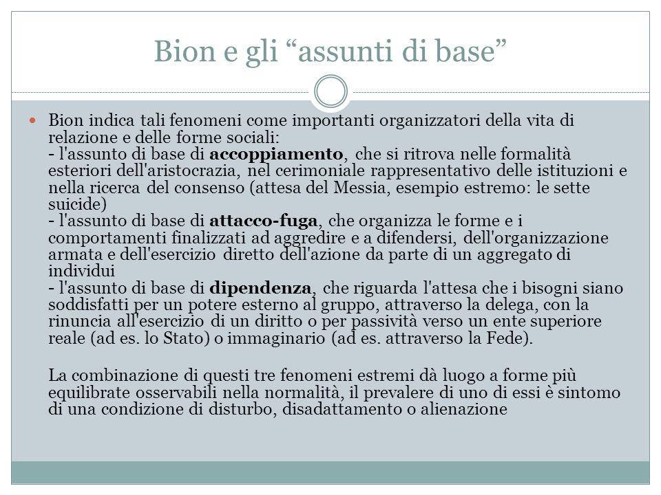 Bion e gli assunti di base Bion indica tali fenomeni come importanti organizzatori della vita di relazione e delle forme sociali: - l'assunto di base
