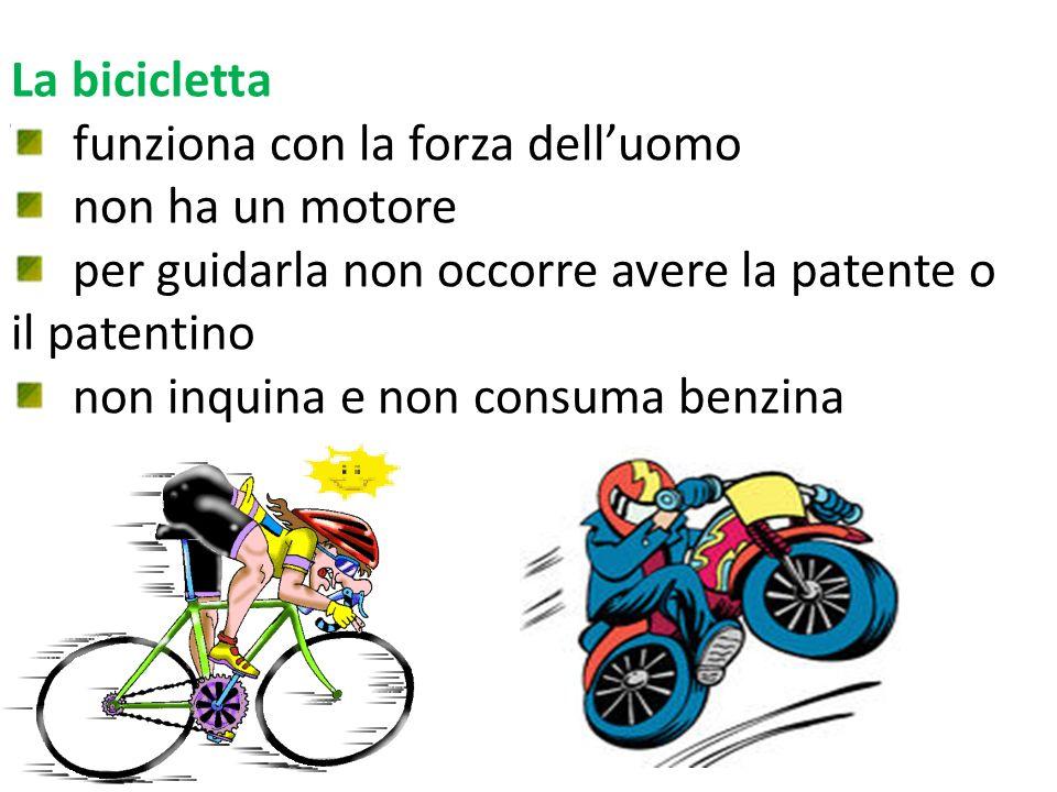 La bicicletta funziona con la forza delluomo non ha un motore per guidarla non occorre avere la patente o il patentino non inquina e non consuma benzi