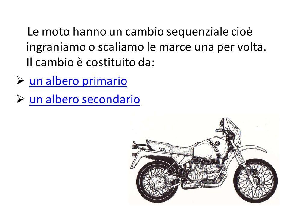Le moto hanno un cambio sequenziale cioè ingraniamo o scaliamo le marce una per volta. Il cambio è costituito da: un albero primario un albero seconda
