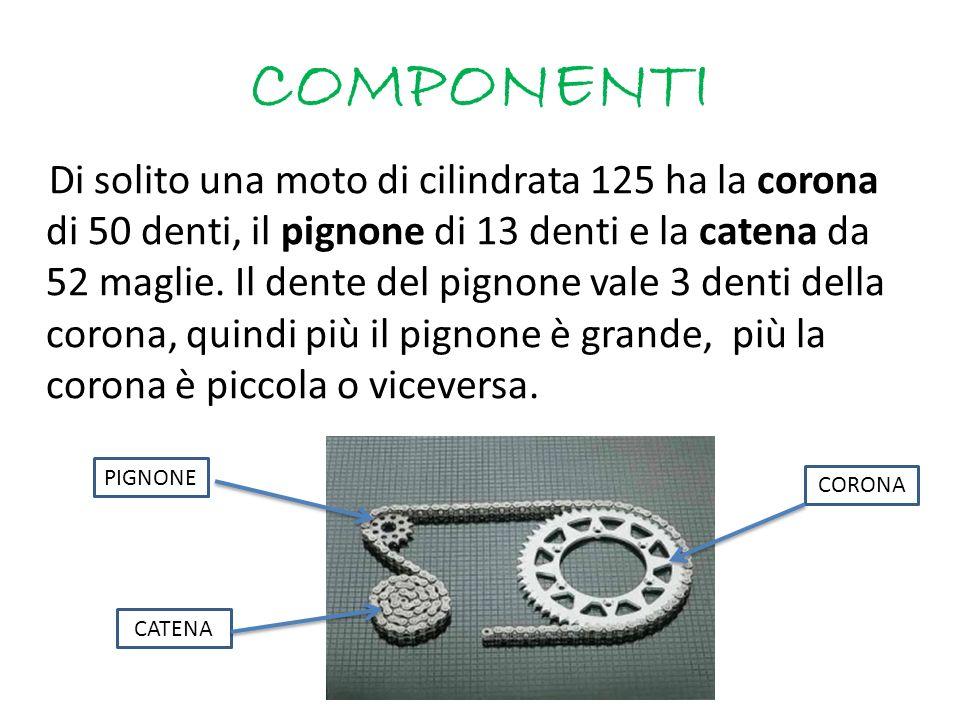 COMPONENTI Di solito una moto di cilindrata 125 ha la corona di 50 denti, il pignone di 13 denti e la catena da 52 maglie. Il dente del pignone vale 3