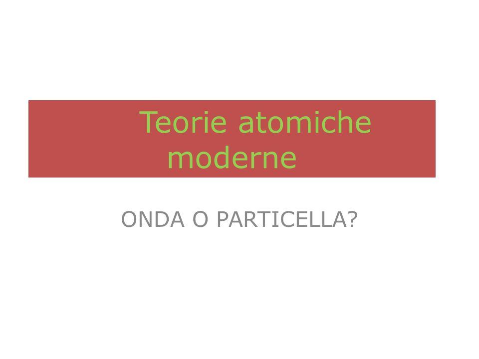Teorie atomiche moderne ONDA O PARTICELLA?