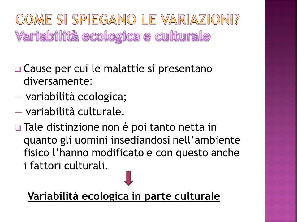 Cause per cui le malattie si presentano diversamente: variabilità ecologica; variabilità culturale. Tale distinzione non è poi tanto netta in quanto g