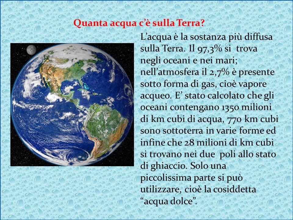 Quanta acqua cè sulla Terra? Lacqua è la sostanza più diffusa sulla Terra. Il 97,3% si trova negli oceani e nei mari; nellatmosfera il 2,7% è presente