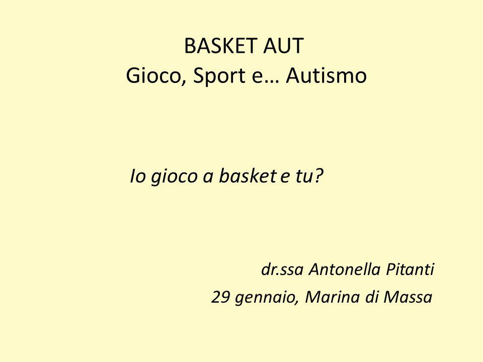 BASKET AUT Gioco, Sport e… Autismo Io gioco a basket e tu? dr.ssa Antonella Pitanti 29 gennaio, Marina di Massa