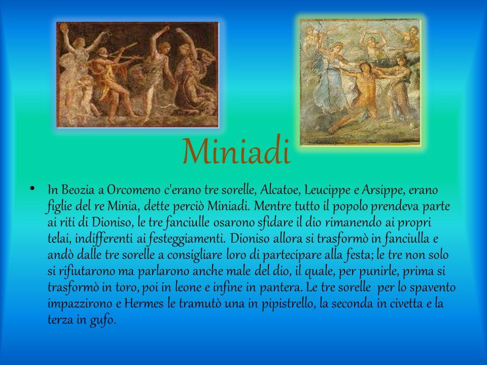 Miniadi In Beozia a Orcomeno c'erano tre sorelle, Alcatoe, Leucippe e Arsippe, erano figlie del re Minia, dette perciò Miniadi. Mentre tutto il popolo