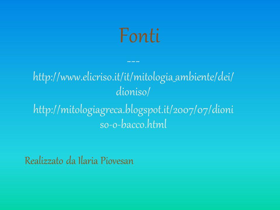 Fonti --- http://www.elicriso.it/it/mitologia_ambiente/dei/ dioniso/ http://mitologiagreca.blogspot.it/2007/07/dioni so-o-bacco.html Realizzato da Ila