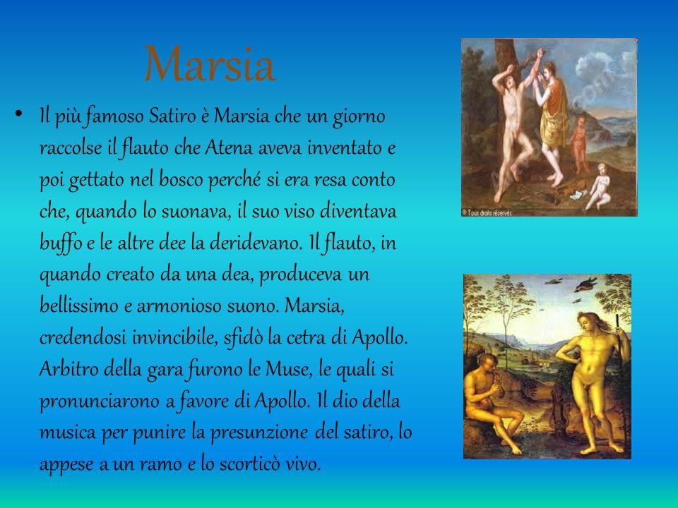 Marsia Il più famoso Satiro è Marsia che un giorno raccolse il flauto che Atena aveva inventato e poi gettato nel bosco perché si era resa conto che,