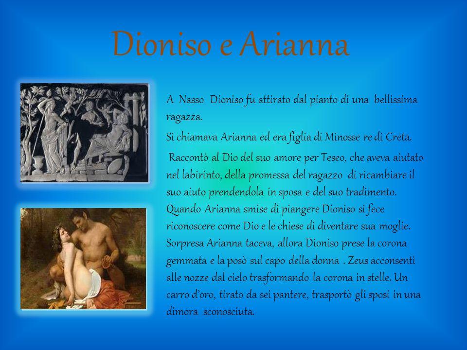 Dioniso e Arianna A Nasso Dioniso fu attirato dal pianto di una bellissima ragazza. Si chiamava Arianna ed era figlia di Minosse re di Creta. Raccontò