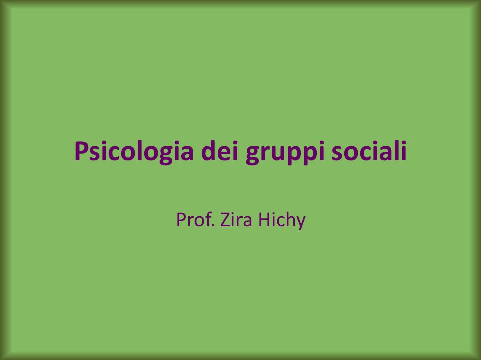 Psicologia dei gruppi sociali Prof. Zira Hichy