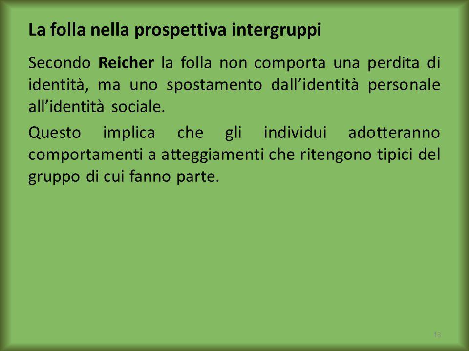 La folla nella prospettiva intergruppi Secondo Reicher la folla non comporta una perdita di identità, ma uno spostamento dallidentità personale allide