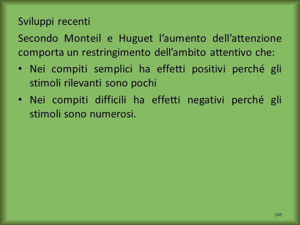 Sviluppi recenti Secondo Monteil e Huguet laumento dellattenzione comporta un restringimento dellambito attentivo che: Nei compiti semplici ha effetti