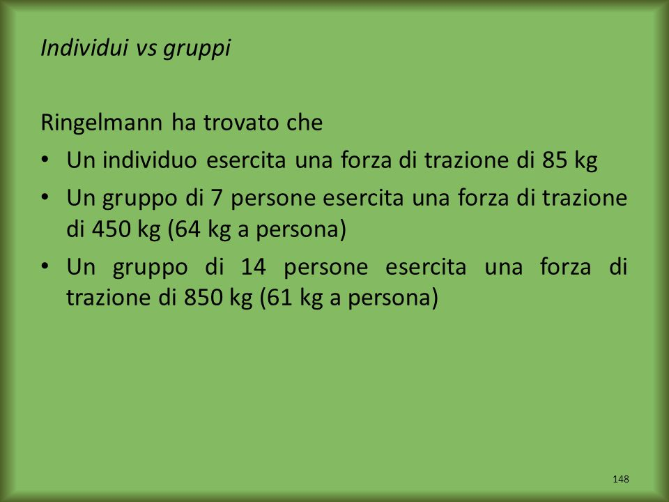 Individui vs gruppi Ringelmann ha trovato che Un individuo esercita una forza di trazione di 85 kg Un gruppo di 7 persone esercita una forza di trazio