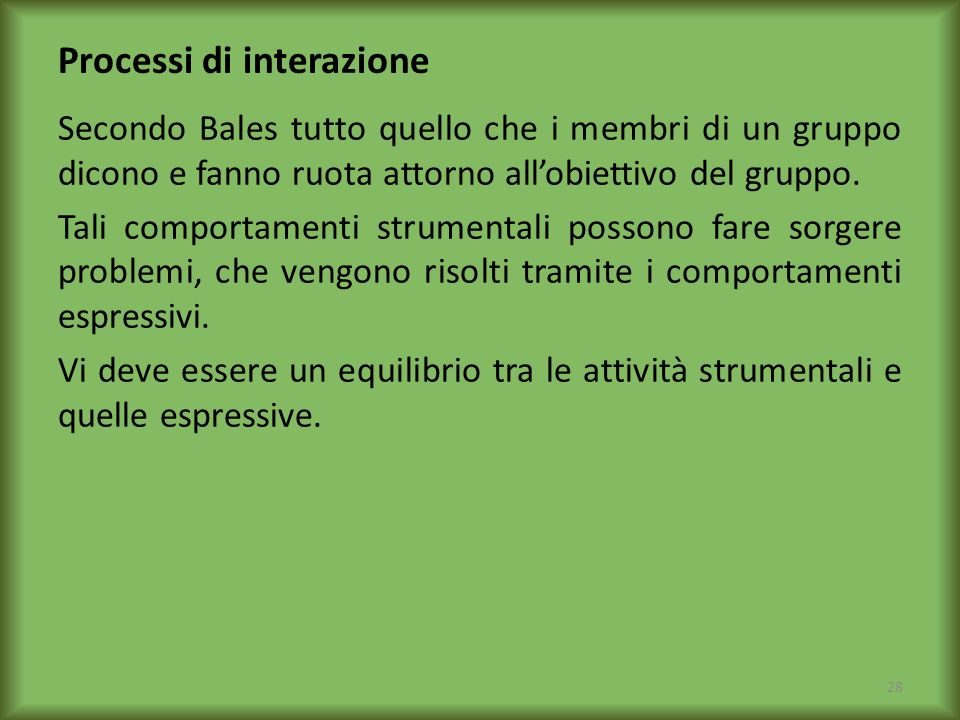 Processi di interazione Secondo Bales tutto quello che i membri di un gruppo dicono e fanno ruota attorno allobiettivo del gruppo. Tali comportamenti