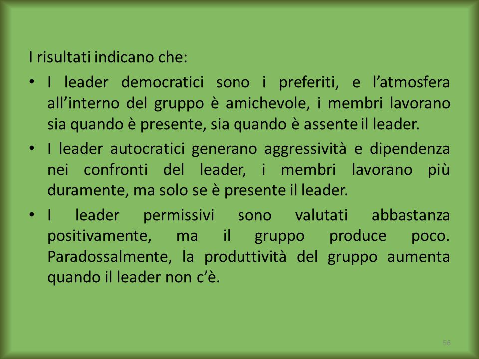 I risultati indicano che: I leader democratici sono i preferiti, e latmosfera allinterno del gruppo è amichevole, i membri lavorano sia quando è prese