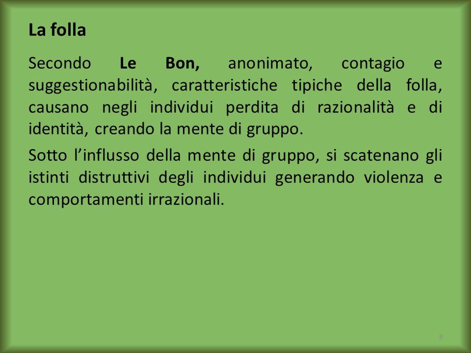 La folla Secondo Le Bon, anonimato, contagio e suggestionabilità, caratteristiche tipiche della folla, causano negli individui perdita di razionalità