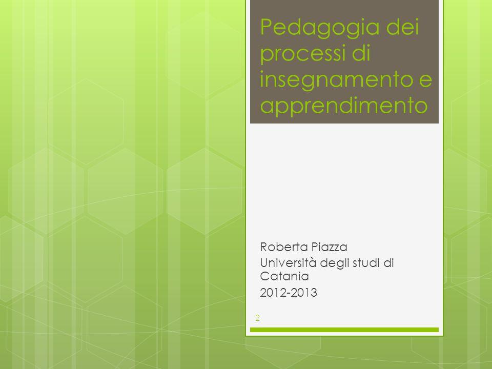 Pedagogia dei processi di insegnamento e apprendimento Roberta Piazza Università degli studi di Catania 2012-2013 2