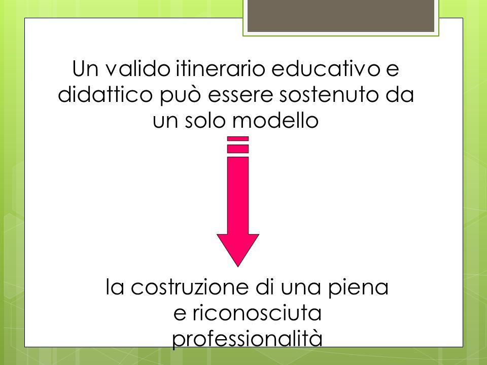 Un valido itinerario educativo e didattico può essere sostenuto da un solo modello la costruzione di una piena e riconosciuta professionalità