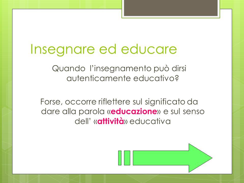 Insegnare ed educare Quando linsegnamento può dirsi autenticamente educativo.