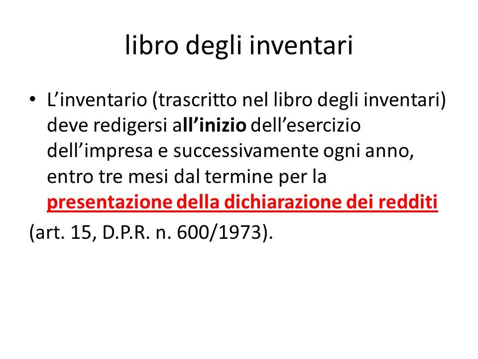 libro degli inventari Linventario (trascritto nel libro degli inventari) deve redigersi allinizio dellesercizio dellimpresa e successivamente ogni ann