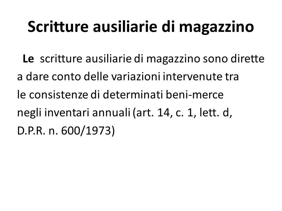 Scritture ausiliarie di magazzino Le scritture ausiliarie di magazzino sono dirette a dare conto delle variazioni intervenute tra le consistenze di determinati beni-merce negli inventari annuali (art.