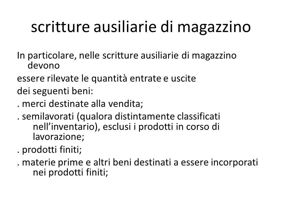 scritture ausiliarie di magazzino In particolare, nelle scritture ausiliarie di magazzino devono essere rilevate le quantità entrate e uscite dei seguenti beni:.