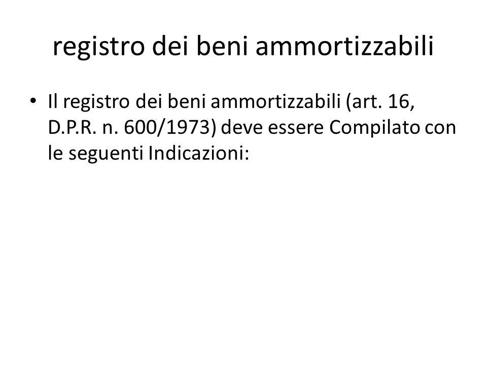 registro dei beni ammortizzabili Il registro dei beni ammortizzabili (art. 16, D.P.R. n. 600/1973) deve essere Compilato con le seguenti Indicazioni: