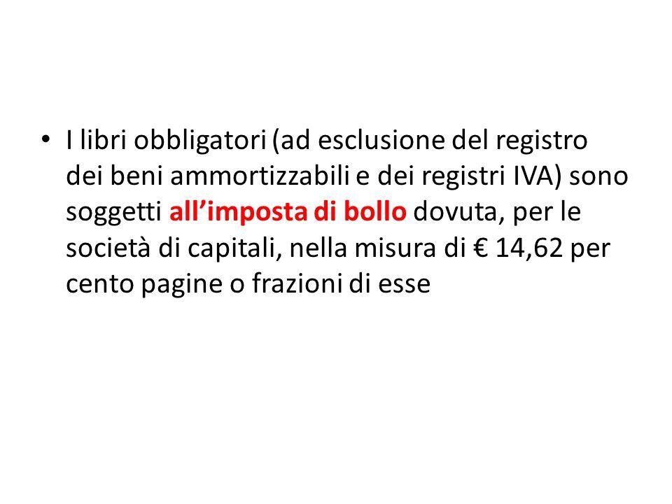 I libri obbligatori (ad esclusione del registro dei beni ammortizzabili e dei registri IVA) sono soggetti allimposta di bollo dovuta, per le società di capitali, nella misura di 14,62 per cento pagine o frazioni di esse