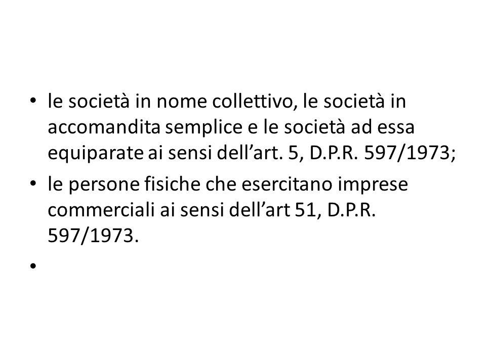 le società in nome collettivo, le società in accomandita semplice e le società ad essa equiparate ai sensi dellart. 5, D.P.R. 597/1973; le persone fis