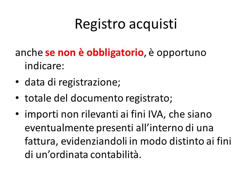 Registro acquisti anche se non è obbligatorio, è opportuno indicare: data di registrazione; totale del documento registrato; importi non rilevanti ai fini IVA, che siano eventualmente presenti allinterno di una fattura, evidenziandoli in modo distinto ai fini di unordinata contabilità.