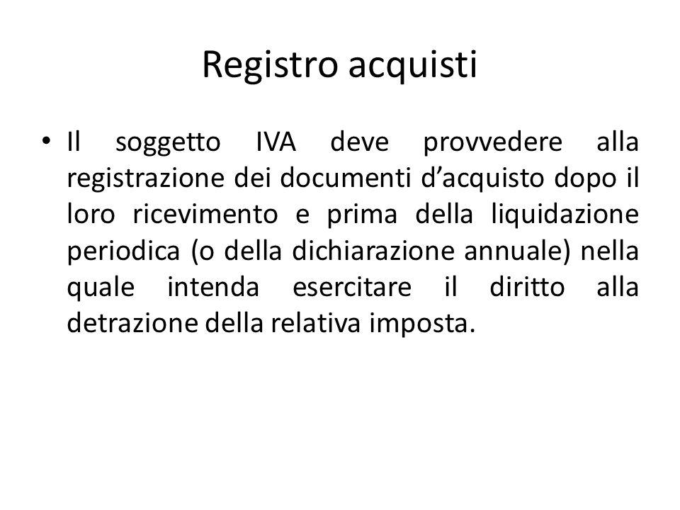 Registro acquisti Il soggetto IVA deve provvedere alla registrazione dei documenti dacquisto dopo il loro ricevimento e prima della liquidazione periodica (o della dichiarazione annuale) nella quale intenda esercitare il diritto alla detrazione della relativa imposta.