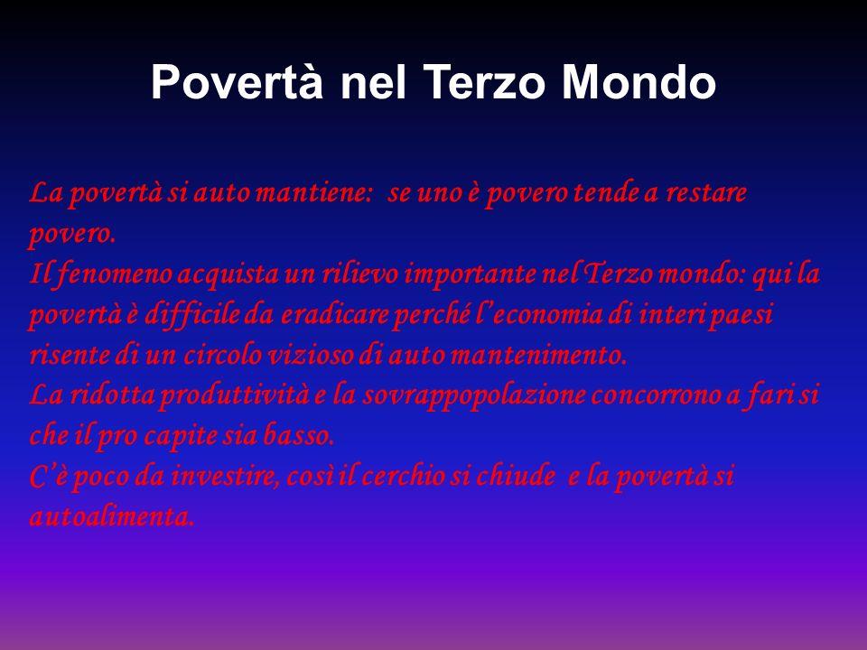 Povertà nel Terzo Mondo La povertà si auto mantiene: se uno è povero tende a restare povero. Il fenomeno acquista un rilievo importante nel Terzo mond