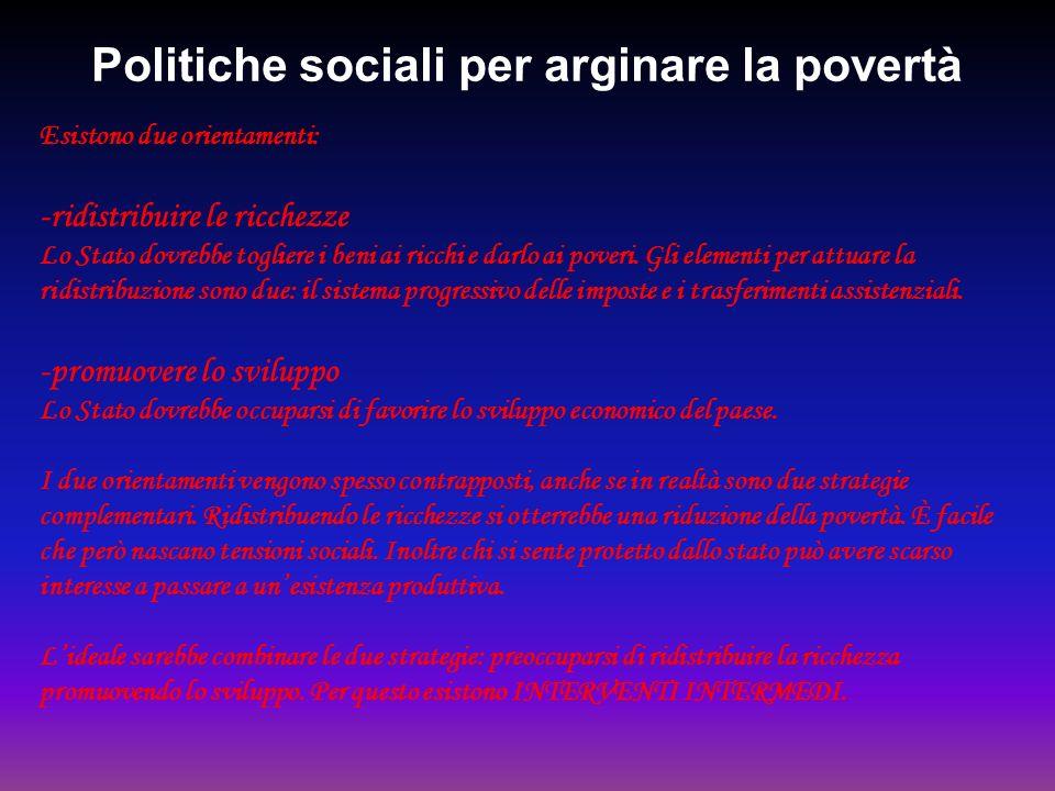 Politiche sociali per arginare la povertà Esistono due orientamenti: -ridistribuire le ricchezze Lo Stato dovrebbe togliere i beni ai ricchi e darlo a