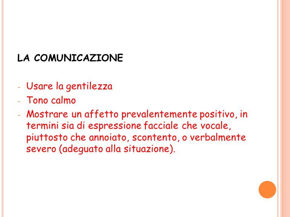 LA COMUNICAZIONE - Usare la gentilezza - Tono calmo - Mostrare un affetto prevalentemente positivo, in termini sia di espressione facciale che vocale,