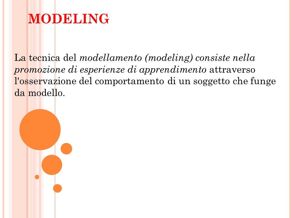 MODELING La tecnica del modellamento (modeling) consiste nella promozione di esperienze di apprendimento attraverso l'osservazione del comportamento d