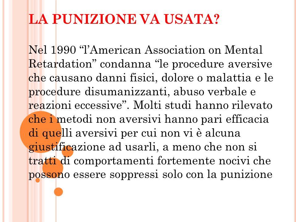 LA PUNIZIONE VA USATA? Nel 1990 lAmerican Association on Mental Retardation condanna le procedure aversive che causano danni fisici, dolore o malattia