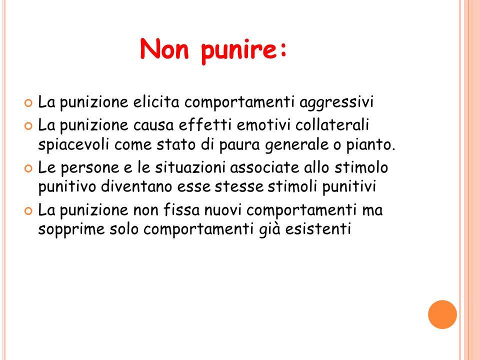 Non punire: La punizione elicita comportamenti aggressivi La punizione causa effetti emotivi collaterali spiacevoli come stato di paura generale o pia